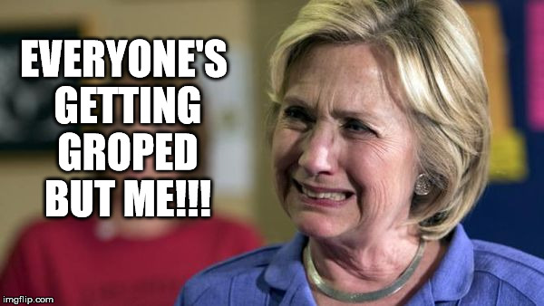 I'm being left high and dry | EVERYONE'S GETTING GROPED BUT ME!!! | image tagged in hillary crying,memes,clinton | made w/ Imgflip meme maker