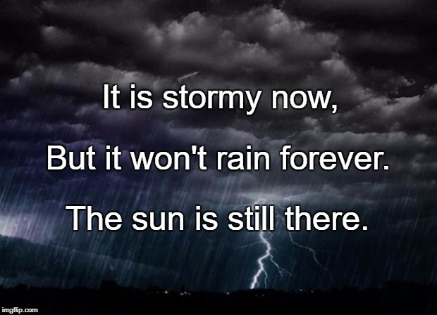 It is stormy now, The sun is still there. But it won't rain forever. | image tagged in storm | made w/ Imgflip meme maker