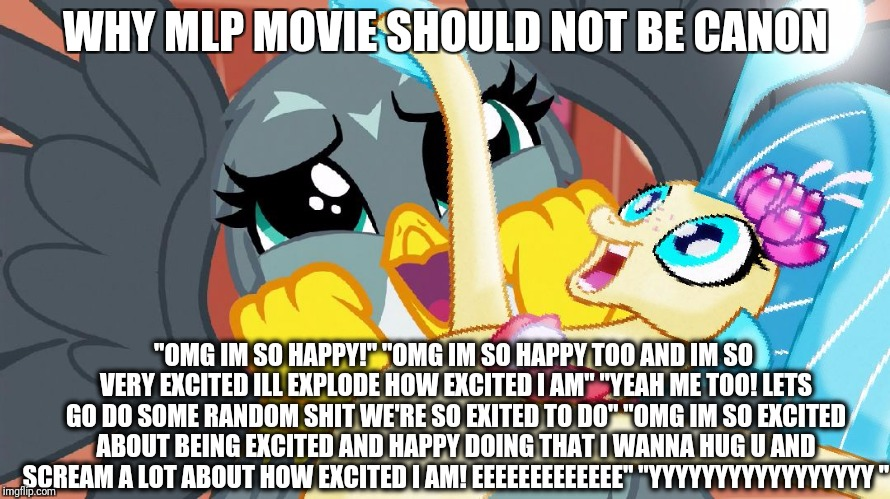 "Plz don't let this happen | WHY MLP MOVIE SHOULD NOT BE CANON ""OMG IM SO HAPPY!"" ""OMG IM SO HAPPY TOO AND IM SO VERY EXCITED ILL EXPLODE HOW EXCITED I AM"" ""YEAH ME TOO! 