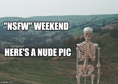 "Skeleton vacation | ""NSFW"" WEEKEND HERE'S A NUDE PIC 