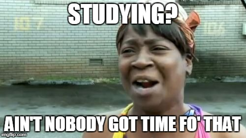 Aint Nobody Got Time For That Meme | STUDYING? AIN'T NOBODY GOT TIME FO' THAT | image tagged in memes,aint nobody got time for that | made w/ Imgflip meme maker
