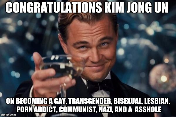 Leonardo Dicaprio Cheers Meme | CONGRATULATIONS KIM JONG UN ON BECOMING A GAY, TRANSGENDER, BISEXUAL, LESBIAN, PORN ADDICT, COMMUNIST, NAZI, AND A  ASSHOLE | image tagged in memes,leonardo dicaprio cheers | made w/ Imgflip meme maker