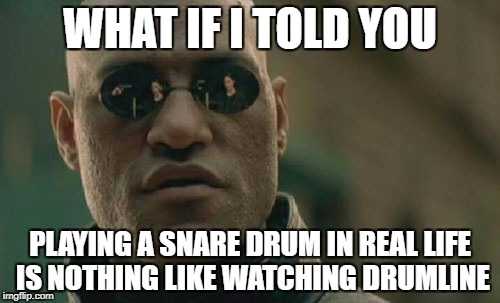 Matrix Morpheus Meme | WHAT IF I TOLD YOU PLAYING A SNARE DRUM IN REAL LIFE IS NOTHING LIKE WATCHING DRUMLINE | image tagged in memes,matrix morpheus | made w/ Imgflip meme maker