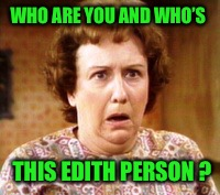 WHO ARE YOU AND WHO'S THIS EDITH PERSON ? | made w/ Imgflip meme maker