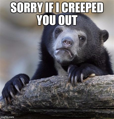 Confession Bear Meme | SORRY IF I CREEPED YOU OUT | image tagged in memes,confession bear | made w/ Imgflip meme maker