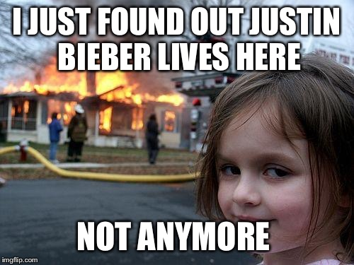 Disaster Girl Meme | I JUST FOUND OUT JUSTIN BIEBER LIVES HERE NOT ANYMORE | image tagged in memes,disaster girl | made w/ Imgflip meme maker