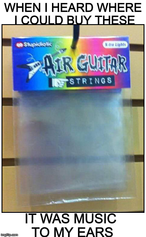 "I broke the ""G"" string on my air guitar 