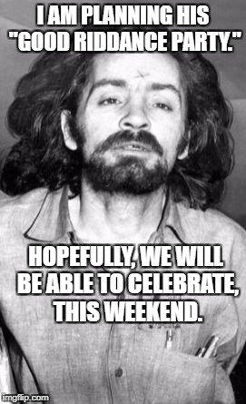 "Charles Manson | I AM PLANNING HIS ""GOOD RIDDANCE PARTY."" HOPEFULLY, WE WILL BE ABLE TO CELEBRATE, THIS WEEKEND. 