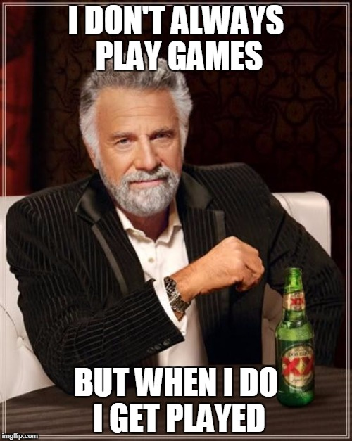 The Most Interesting Man In The World Meme | I DON'T ALWAYS PLAY GAMES BUT WHEN I DO I GET PLAYED | image tagged in memes,the most interesting man in the world | made w/ Imgflip meme maker