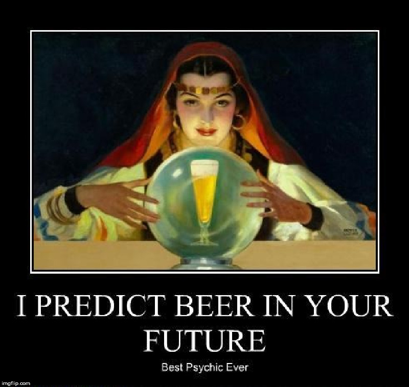 When you do a job, do it right and be accurate. |  I PREDICT BEER IN YOUR FUTURE; BEST PSYCHIC EVER | image tagged in psychic,beer,predictions,fortune telling | made w/ Imgflip meme maker