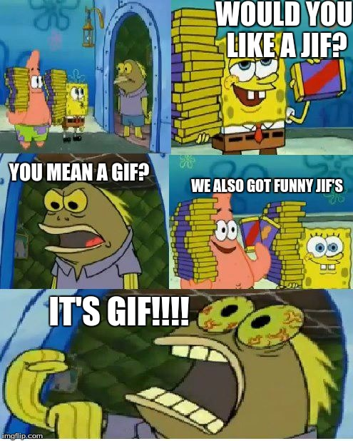 the age old internet debate | WOULD YOU LIKE A JIF? YOU MEAN A GIF? WE ALSO GOT FUNNY JIF'S IT'S GIF!!!! | image tagged in memes,chocolate spongebob | made w/ Imgflip meme maker