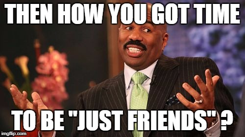 "Steve Harvey Meme | THEN HOW YOU GOT TIME TO BE ""JUST FRIENDS"" ? 