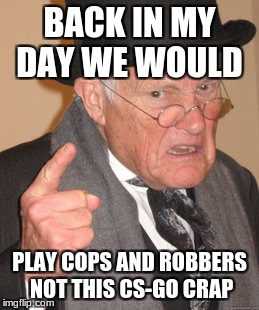 Back In My Day Meme | BACK IN MY DAY WE WOULD PLAY COPS AND ROBBERS NOT THIS CS-GO CRAP | image tagged in memes,back in my day | made w/ Imgflip meme maker