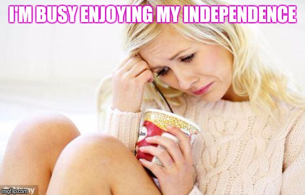 I'M BUSY ENJOYING MY INDEPENDENCE | made w/ Imgflip meme maker
