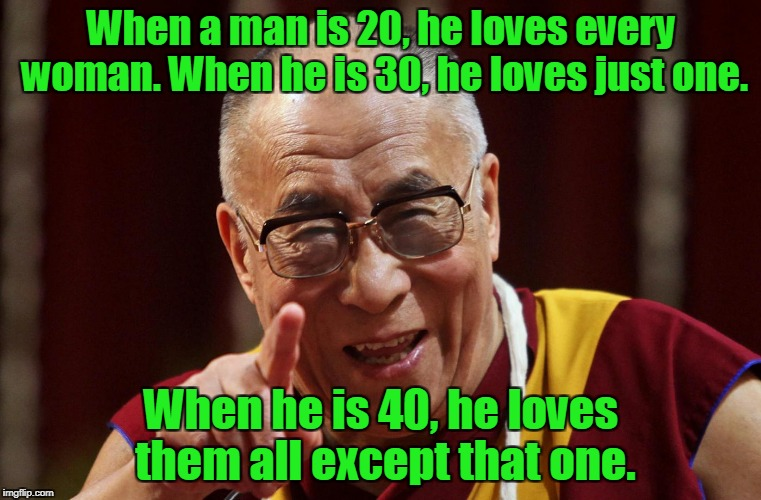 When a man is 20, he loves every woman. When he is 30, he loves just one. When he is 40, he loves them all except that one. | image tagged in dalai lama | made w/ Imgflip meme maker