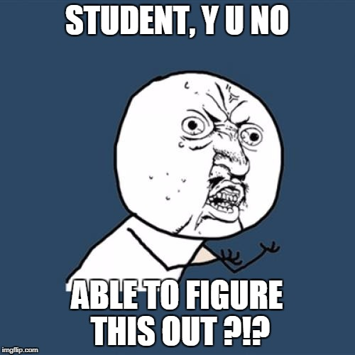 Y U No Meme | STUDENT, Y U NO ABLE TO FIGURE THIS OUT ?!? | image tagged in memes,y u no | made w/ Imgflip meme maker