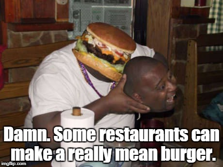 A new twist on an old image. Hope you like it. | Damn. Some restaurants can make a really mean burger. | image tagged in funny,burger,mean,eating | made w/ Imgflip meme maker