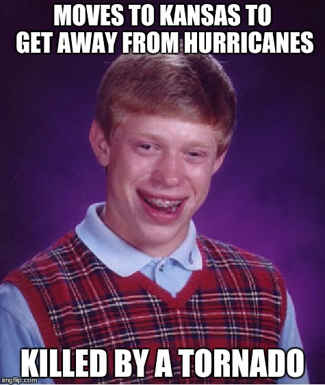 Bad Luck Brian Meme | MOVES TO KANSAS TO GET AWAY FROM HURRICANES KILLED BY A TORNADO | image tagged in memes,bad luck brian | made w/ Imgflip meme maker