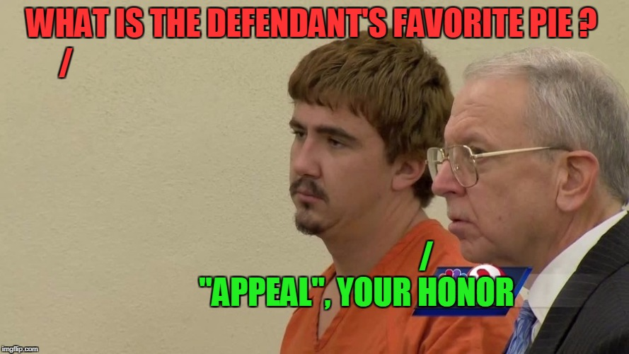 "WHAT IS THE DEFENDANT'S FAVORITE PIE ? ""APPEAL"", YOUR HONOR / / 