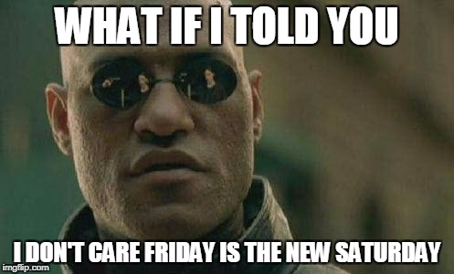 I DON'T CARE FRIDAY | WHAT IF I TOLD YOU I DON'T CARE FRIDAY IS THE NEW SATURDAY | image tagged in what if i told you | made w/ Imgflip meme maker