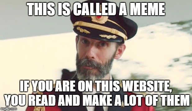 Cap ob |  THIS IS CALLED A MEME; IF YOU ARE ON THIS WEBSITE, YOU READ AND MAKE A LOT OF THEM | image tagged in cap ob,funny,captain obvious,memes,so true memes | made w/ Imgflip meme maker