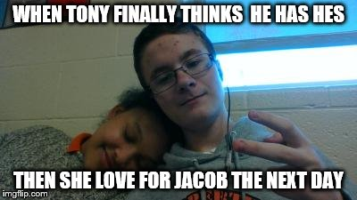 fall for somebody else | WHEN TONY FINALLY THINKS  HE HAS HES THEN SHE LOVE FOR JACOB THE NEXT DAY | image tagged in featured,lolz | made w/ Imgflip meme maker