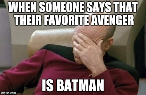 Captain Picard Facepalm | WHEN SOMEONE SAYS THAT THEIR FAVORITE AVENGER IS BATMAN | image tagged in memes,captain picard facepalm,avengers,the avengers,batman | made w/ Imgflip meme maker