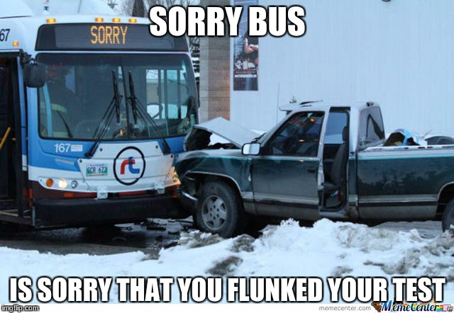 ya see | SORRY BUS IS SORRY THAT YOU FLUNKED YOUR TEST | image tagged in ya see,sorry,test | made w/ Imgflip meme maker