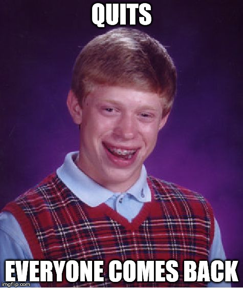 Bad Luck Brian Meme | QUITS EVERYONE COMES BACK | image tagged in memes,bad luck brian | made w/ Imgflip meme maker