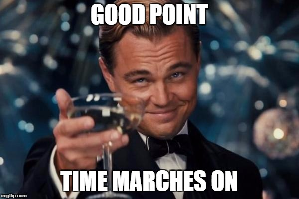 Leonardo Dicaprio Cheers Meme | GOOD POINT TIME MARCHES ON | image tagged in memes,leonardo dicaprio cheers | made w/ Imgflip meme maker