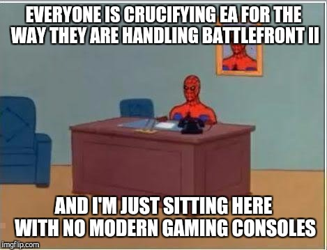 Spiderman Computer Desk Meme | EVERYONE IS CRUCIFYING EA FOR THE WAY THEY ARE HANDLING BATTLEFRONT II AND I'M JUST SITTING HERE WITH NO MODERN GAMING CONSOLES | image tagged in memes,spiderman computer desk,spiderman,AdviceAnimals | made w/ Imgflip meme maker