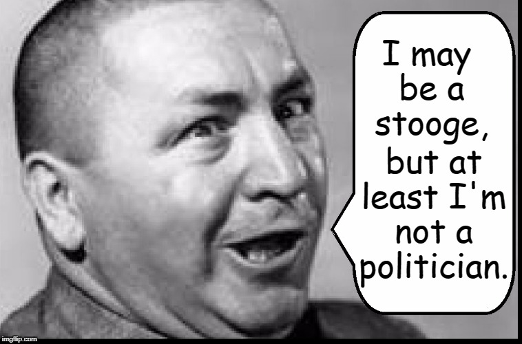 Politicians are not Trending Up These Days | I may be a stooge, but at least I'm not a politician. | image tagged in vince vance,3 stooges,larry moe curly,corrupt politicians,curly howard,jerome lester horwitz | made w/ Imgflip meme maker