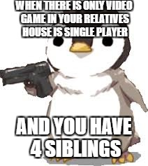 gun penguin | WHEN THERE IS ONLY VIDEO GAME IN YOUR RELATIVES HOUSE IS SINGLE PLAYER AND YOU HAVE 4 SIBLINGS | image tagged in gun penguin | made w/ Imgflip meme maker