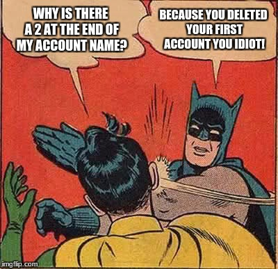 Batman Slapping Robin Meme | WHY IS THERE A 2 AT THE END OF MY ACCOUNT NAME? BECAUSE YOU DELETED YOUR FIRST ACCOUNT YOU IDIOT! | image tagged in memes,batman slapping robin | made w/ Imgflip meme maker