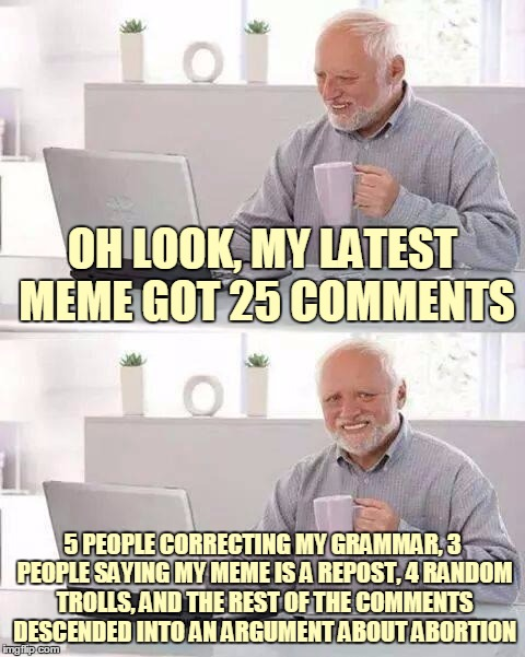 OH LOOK, MY LATEST MEME GOT 25 COMMENTS 5 PEOPLE CORRECTING MY GRAMMAR, 3 PEOPLE SAYING MY MEME IS A REPOST, 4 RANDOM TROLLS, AND THE REST O | made w/ Imgflip meme maker