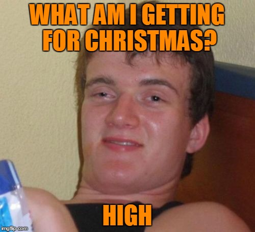 10 Guy Meme | WHAT AM I GETTING FOR CHRISTMAS? HIGH | image tagged in memes,10 guy | made w/ Imgflip meme maker