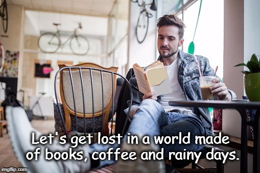 Let's get lost in a world made of books, coffee and rainy days. | image tagged in man drinking coffee | made w/ Imgflip meme maker