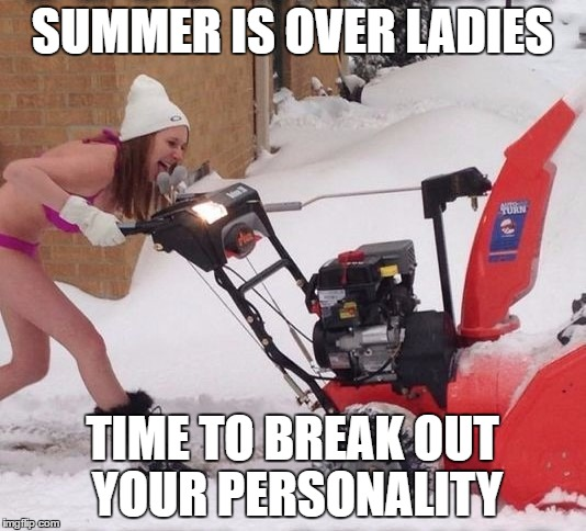 I hate winter.  | SUMMER IS OVER LADIES TIME TO BREAK OUT YOUR PERSONALITY | image tagged in summertime,winter is here | made w/ Imgflip meme maker