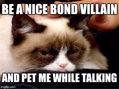 BE A NICE BOND VILLAIN AND PET ME WHILE TALKING | image tagged in memes,funny | made w/ Imgflip meme maker