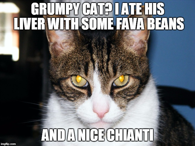 GRUMPY CAT? I ATE HIS LIVER WITH SOME FAVA BEANS AND A NICE CHIANTI | image tagged in devious cat | made w/ Imgflip meme maker
