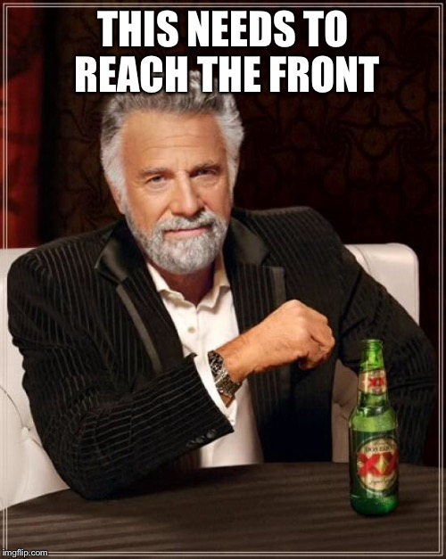 The Most Interesting Man In The World Meme | THIS NEEDS TO REACH THE FRONT | image tagged in memes,the most interesting man in the world | made w/ Imgflip meme maker