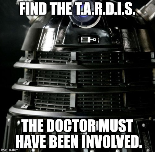 Dalek Lawyer | FIND THE T.A.R.D.I.S. THE DOCTOR MUST HAVE BEEN INVOLVED. | image tagged in dalek lawyer | made w/ Imgflip meme maker