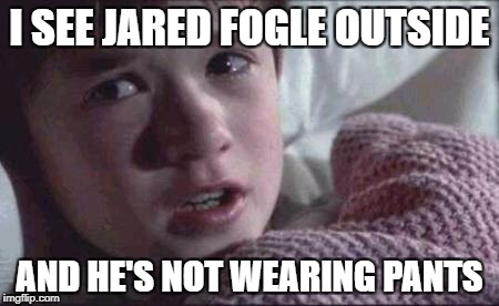 I See Dead People Meme | I SEE JARED FOGLE OUTSIDE AND HE'S NOT WEARING PANTS | image tagged in memes,i see dead people | made w/ Imgflip meme maker
