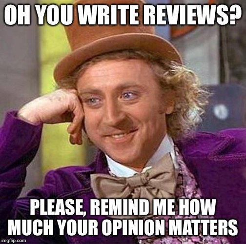 Creepy Condescending Wonka Meme | OH YOU WRITE REVIEWS? PLEASE, REMIND ME HOW MUCH YOUR OPINION MATTERS | image tagged in memes,creepy condescending wonka | made w/ Imgflip meme maker