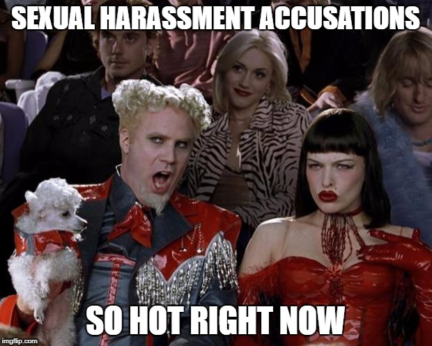 Mugatu So Hot Right Now | SEXUAL HARASSMENT ACCUSATIONS SO HOT RIGHT NOW | image tagged in memes,mugatu so hot right now | made w/ Imgflip meme maker