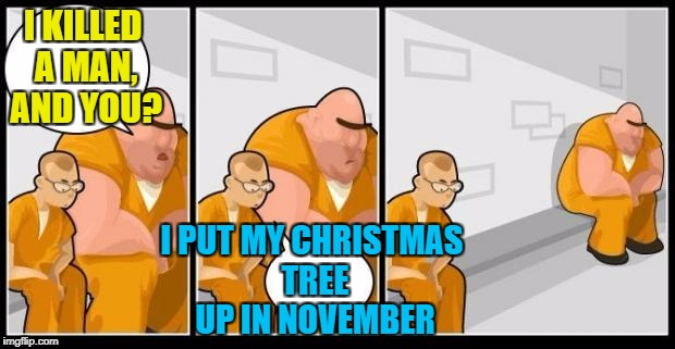 We've all seen them, haven't we? | I KILLED A MAN, AND YOU? I PUT MY CHRISTMAS TREE UP IN NOVEMBER | image tagged in christmas,memes,i killed a man and you? | made w/ Imgflip meme maker