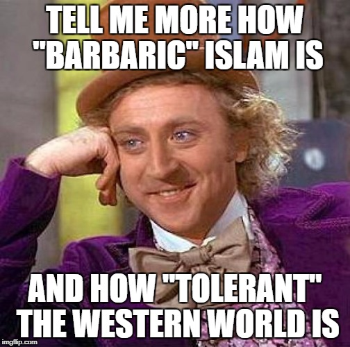 "Creepy Condescending Wonka Meme | TELL ME MORE HOW ""BARBARIC"" ISLAM IS AND HOW ""TOLERANT"" THE WESTERN WORLD IS 