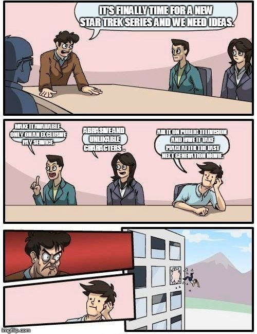Boardroom Meeting Suggestion Meme | IT'S FINALLY TIME FOR A NEW STAR TREK SERIES AND WE NEED IDEAS. MAKE IT AVAILABLE ONLY ON AN EXCLUSIVE PAY SERVICE. ABRASIVE AND UNLIKABLE C | image tagged in memes,boardroom meeting suggestion | made w/ Imgflip meme maker