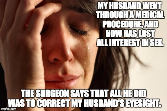 First World Problems Meme | MY HUSBAND WENT THROUGH A MEDICAL PROCEDURE, AND NOW HAS LOST ALL INTEREST IN SEX. THE SURGEON SAYS THAT ALL HE DID WAS TO CORRECT MY HUSBAN | image tagged in memes,first world problems | made w/ Imgflip meme maker