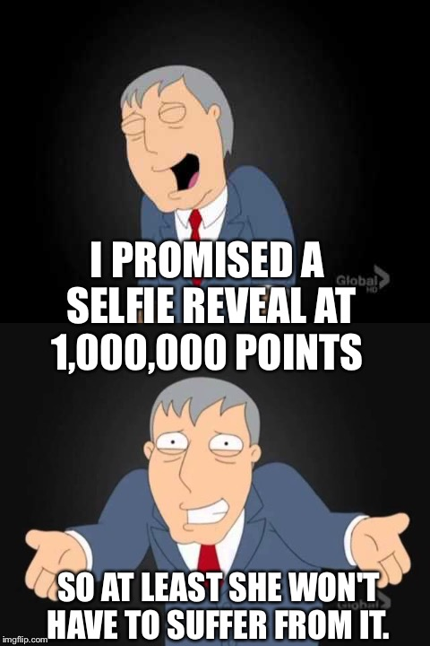 I PROMISED A SELFIE REVEAL AT 1,000,000 POINTS SO AT LEAST SHE WON'T HAVE TO SUFFER FROM IT. | made w/ Imgflip meme maker